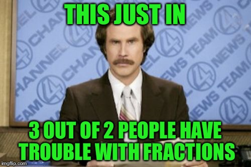 Ron Burgundy Meme | THIS JUST IN 3 OUT OF 2 PEOPLE HAVE TROUBLE WITH FRACTIONS | image tagged in memes,ron burgundy,funny | made w/ Imgflip meme maker