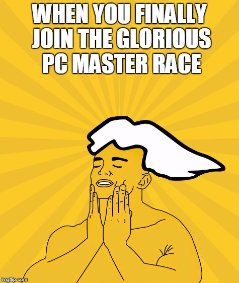 WHEN YOU FINALLY JOIN THE GLORIOUS PC MASTER RACE | made w/ Imgflip meme maker