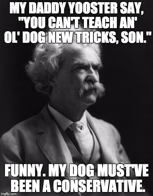"Mark Twain Thought |  MY DADDY YOOSTER SAY, ""YOU CAN'T TEACH AN' OL' DOG NEW TRICKS, SON.""; FUNNY. MY DOG MUST'VE BEEN A CONSERVATIVE. 