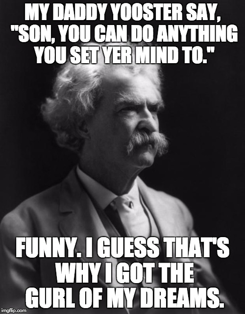 "Mark Twain Thought |  MY DADDY YOOSTER SAY, ""SON, YOU CAN DO ANYTHING YOU SET YER MIND TO.""; FUNNY. I GUESS THAT'S WHY I GOT THE GURL OF MY DREAMS. 