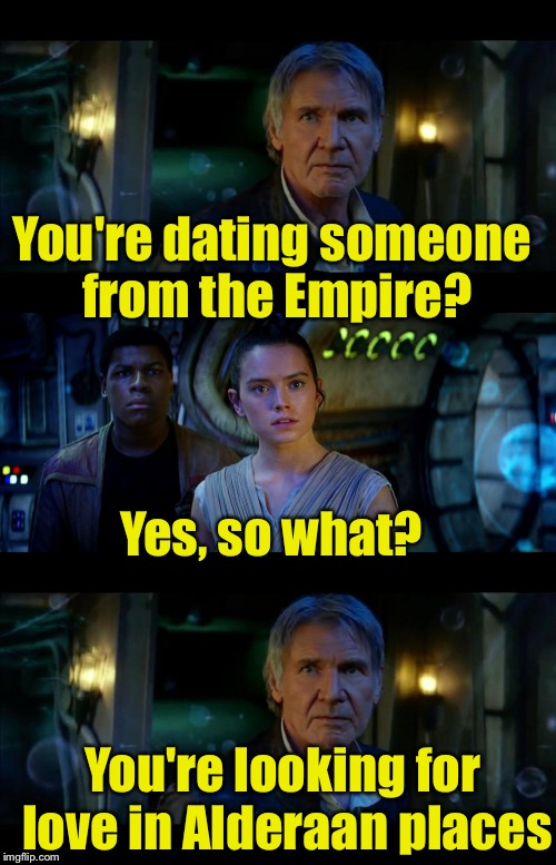 Bad Pun Solo | You're dating someone from the Empire? Yes, so what? You're looking for love in Alderaan places | image tagged in memes,it's true all of it han solo | made w/ Imgflip meme maker