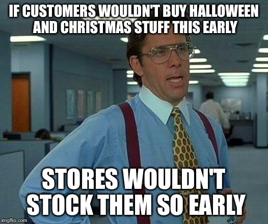 That Would Be Great Meme | IF CUSTOMERS WOULDN'T BUY HALLOWEEN AND CHRISTMAS STUFF THIS EARLY STORES WOULDN'T STOCK THEM SO EARLY | image tagged in memes,that would be great | made w/ Imgflip meme maker
