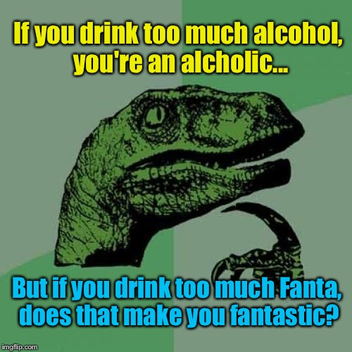 Philosoraptor Meme | If you drink too much alcohol, you're an alcholic... But if you drink too much Fanta, does that make you fantastic? | image tagged in memes,philosoraptor | made w/ Imgflip meme maker