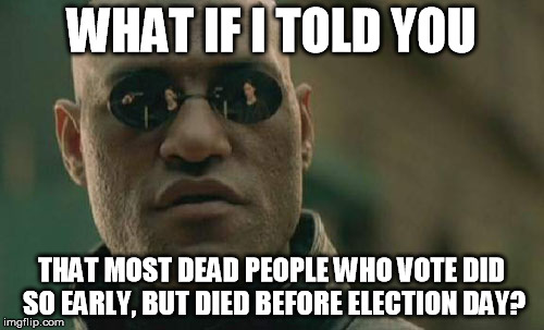 Matrix Morpheus Meme | WHAT IF I TOLD YOU THAT MOST DEAD PEOPLE WHO VOTE DID SO EARLY, BUT DIED BEFORE ELECTION DAY? | image tagged in memes,matrix morpheus | made w/ Imgflip meme maker