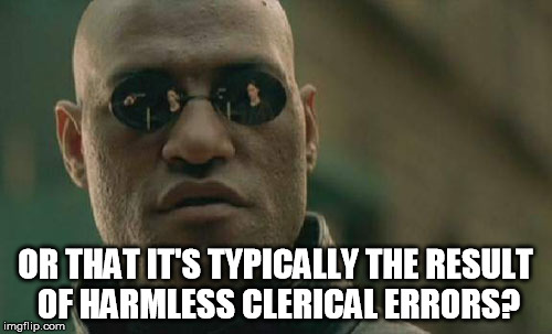 Matrix Morpheus Meme | OR THAT IT'S TYPICALLY THE RESULT OF HARMLESS CLERICAL ERRORS? | image tagged in memes,matrix morpheus | made w/ Imgflip meme maker