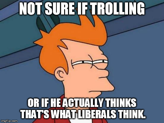 Futurama Fry Meme | NOT SURE IF TROLLING OR IF HE ACTUALLY THINKS THAT'S WHAT LIBERALS THINK. | image tagged in memes,futurama fry | made w/ Imgflip meme maker