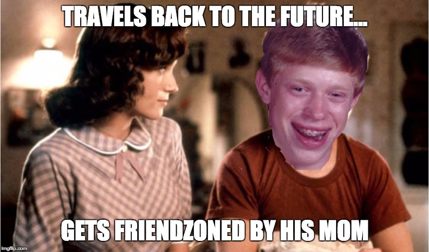His bad luck may have been good luck | TRAVELS BACK TO THE FUTURE... GETS FRIENDZONED BY HIS MOM | image tagged in bad luck back to the future,bad luck brian,back to the future,memes,original meme,creeper | made w/ Imgflip meme maker