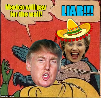 Batman Slapping Robin Meme | Mexico will pay for the wall! LIAR!!! | image tagged in memes,batman slapping robin | made w/ Imgflip meme maker