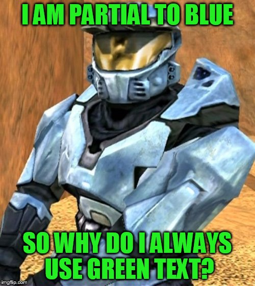 Church RvB Season 1 | I AM PARTIAL TO BLUE SO WHY DO I ALWAYS USE GREEN TEXT? | image tagged in church rvb season 1 | made w/ Imgflip meme maker
