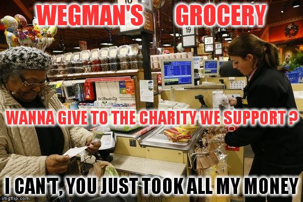 Stupid questions Wegman's cashiers ask. My reply support your own damn charity with the money you just made from me. | WEGMAN'S       GROCERY I CAN'T, YOU JUST TOOK ALL MY MONEY WANNA GIVE TO THE CHARITY WE SUPPORT ? | image tagged in meme,wegman's grocery,cashier,cashier meme,check out | made w/ Imgflip meme maker