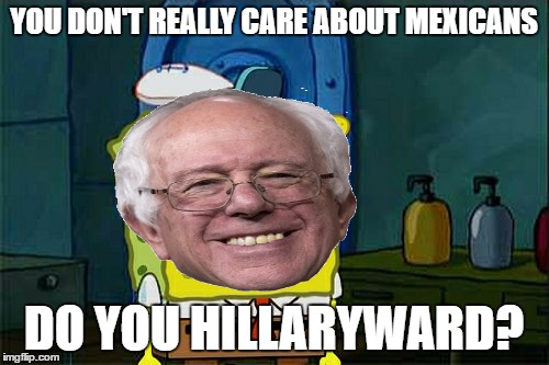 Dont You Squidward Meme | YOU DON'T REALLY CARE ABOUT MEXICANS DO YOU HILLARYWARD? | image tagged in memes,dont you squidward | made w/ Imgflip meme maker