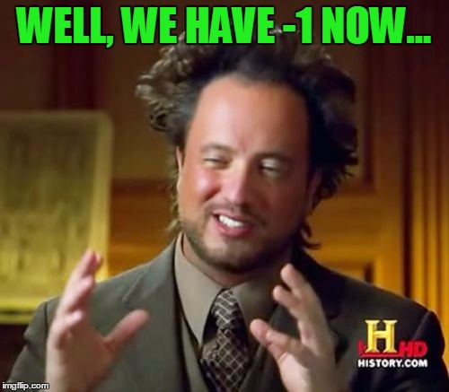 Ancient Aliens Meme | WELL, WE HAVE -1 NOW... | image tagged in memes,ancient aliens | made w/ Imgflip meme maker