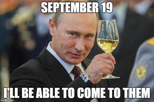 Putin Cheers | SEPTEMBER 19 I'LL BE ABLE TO COME TO THEM | image tagged in putin cheers | made w/ Imgflip meme maker