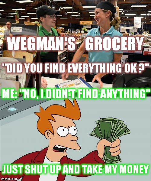 "Why I avoid Wegman's grocery at all costs | WEGMAN'S   GROCERY ME: ""NO, I DIDN'T FIND ANYTHING"" ""DID YOU FIND EVERYTHING OK ?"" JUST SHUT UP AND TAKE MY MONEY 