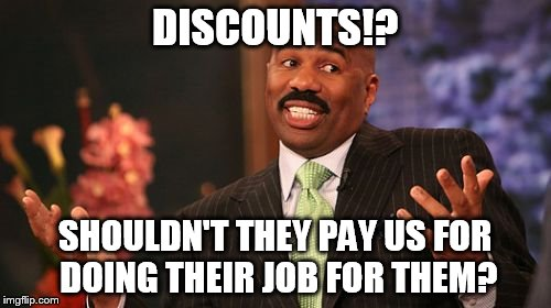 Steve Harvey Meme | DISCOUNTS!? SHOULDN'T THEY PAY US FOR DOING THEIR JOB FOR THEM? | image tagged in memes,steve harvey | made w/ Imgflip meme maker