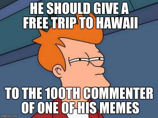 Futurama Fry Meme | HE SHOULD GIVE A FREE TRIP TO HAWAII TO THE 100TH COMMENTER OF ONE OF HIS MEMES | image tagged in memes,futurama fry | made w/ Imgflip meme maker