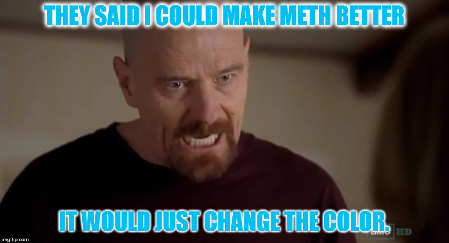 I am the one who knocks | THEY SAID I COULD MAKE METH BETTER IT WOULD JUST CHANGE THE COLOR. | image tagged in i am the one who knocks | made w/ Imgflip meme maker