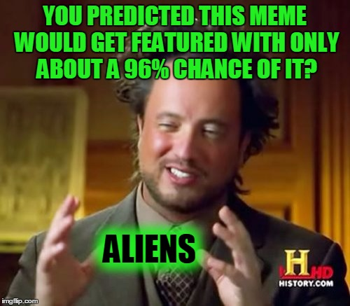 Ancient Aliens Meme | YOU PREDICTED THIS MEME WOULD GET FEATURED WITH ONLY ABOUT A 96% CHANCE OF IT? ALIENS | image tagged in memes,ancient aliens | made w/ Imgflip meme maker