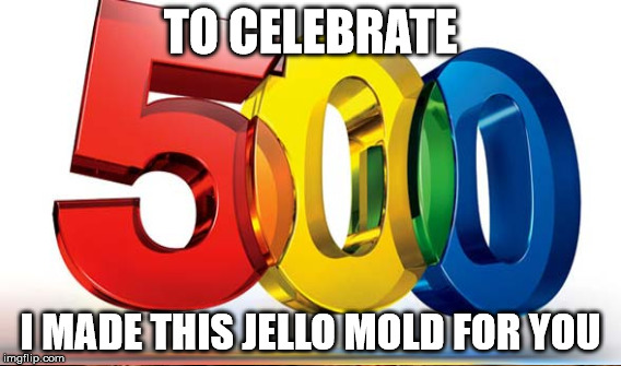 TO CELEBRATE I MADE THIS JELLO MOLD FOR YOU | made w/ Imgflip meme maker