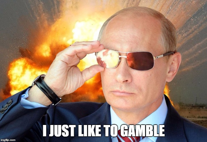 Putin Nuke 2 | I JUST LIKE TO GAMBLE | image tagged in putin nuke 2 | made w/ Imgflip meme maker