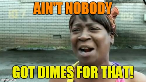 Aint Nobody Got Time For That Meme | AIN'T NOBODY GOT DIMES FOR THAT! | image tagged in memes,aint nobody got time for that | made w/ Imgflip meme maker