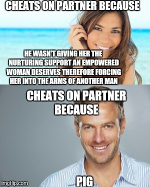 CHEATS ON PARTNER BECAUSE PIG HE WASN'T GIVING HER THE NURTURING SUPPORT AN EMPOWERED WOMAN DESERVES THEREFORE FORCING HER INTO THE ARMS OF  | made w/ Imgflip meme maker