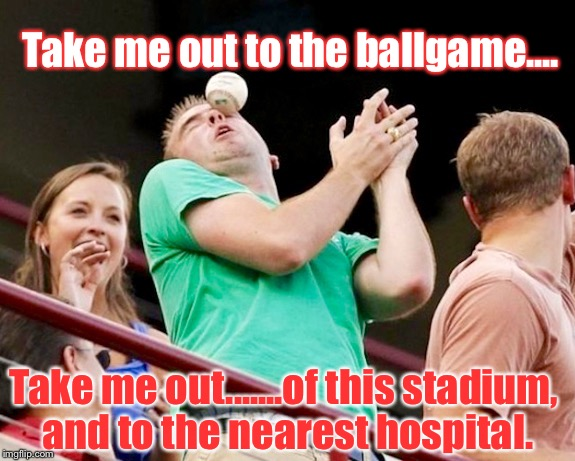 I Know Baseball's Almost Over, But.... |  Take me out to the ballgame.... Take me out.......of this stadium, and to the nearest hospital. | image tagged in memes,baseball,ouch | made w/ Imgflip meme maker