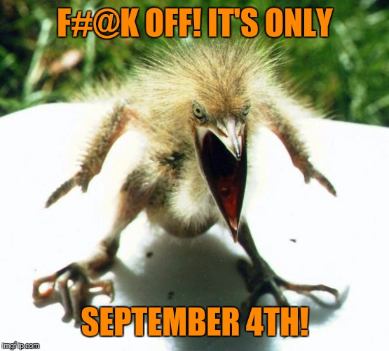 Unpleasant Bird | F#@K OFF! IT'S ONLY SEPTEMBER 4TH! | image tagged in unpleasant bird | made w/ Imgflip meme maker