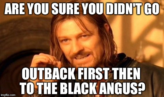 One Does Not Simply Meme | ARE YOU SURE YOU DIDN'T GO OUTBACK FIRST THEN TO THE BLACK ANGUS? | image tagged in memes,one does not simply | made w/ Imgflip meme maker