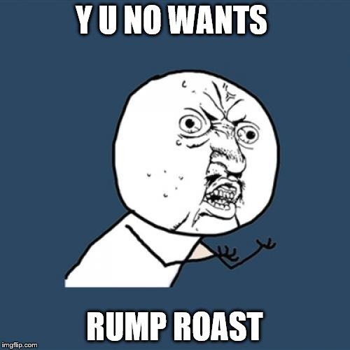 Y U No Meme | Y U NO WANTS RUMP ROAST | image tagged in memes,y u no | made w/ Imgflip meme maker