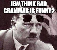 JEW THINK BAD GRAMMAR IS FUNNY? | made w/ Imgflip meme maker