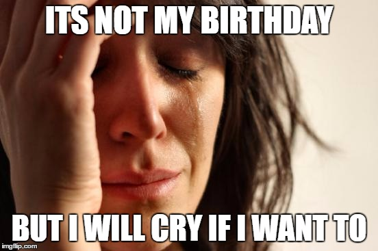 First World Problems Meme | ITS NOT MY BIRTHDAY BUT I WILL CRY IF I WANT TO | image tagged in memes,first world problems | made w/ Imgflip meme maker