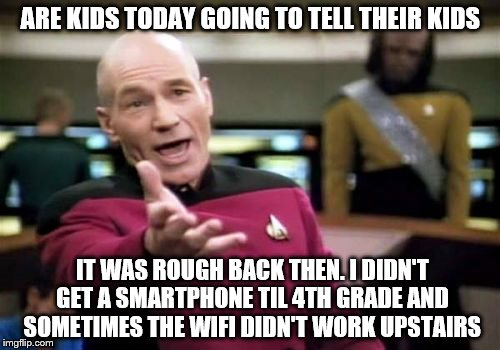 Picard Wtf Meme | ARE KIDS TODAY GOING TO TELL THEIR KIDS IT WAS ROUGH BACK THEN. I DIDN'T GET A SMARTPHONE TIL 4TH GRADE AND SOMETIMES THE WIFI DIDN'T WORK U | image tagged in memes,picard wtf | made w/ Imgflip meme maker