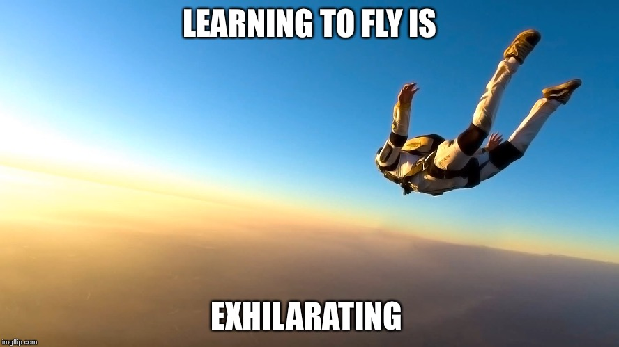 Skydiving | LEARNING TO FLY IS EXHILARATING | image tagged in skydiving | made w/ Imgflip meme maker