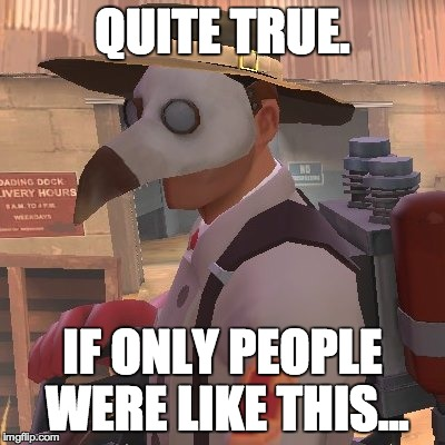 Medic_Doctor | QUITE TRUE. IF ONLY PEOPLE WERE LIKE THIS... | image tagged in medic_doctor | made w/ Imgflip meme maker