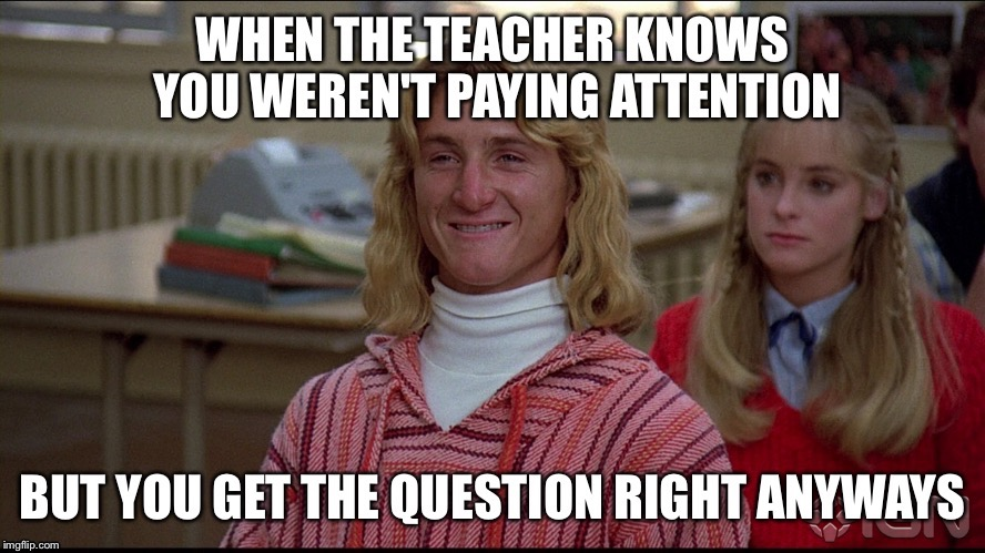 High School Problems | image tagged in high school,class,fast times,jeff spicoli,stoned,weed | made w/ Imgflip meme maker