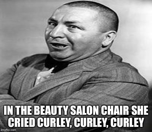 IN THE BEAUTY SALON CHAIR SHE CRIED CURLEY, CURLEY, CURLEY | made w/ Imgflip meme maker