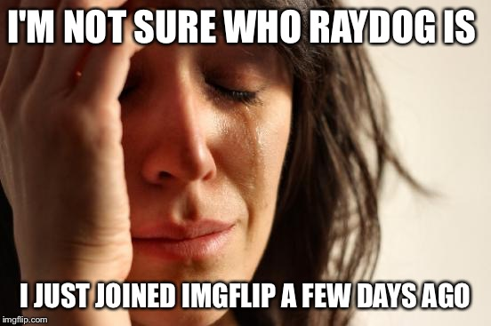 First World Problems Meme | I'M NOT SURE WHO RAYDOG IS I JUST JOINED IMGFLIP A FEW DAYS AGO | image tagged in memes,first world problems | made w/ Imgflip meme maker