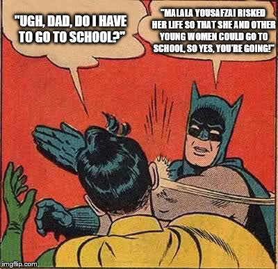 "Batman Slapping Robin Meme | ""UGH, DAD, DO I HAVE TO GO TO SCHOOL?"" ""MALALA YOUSAFZAI RISKED HER LIFE SO THAT SHE AND OTHER YOUNG WOMEN COULD GO TO SCHOOL, SO YES, YOU'R 