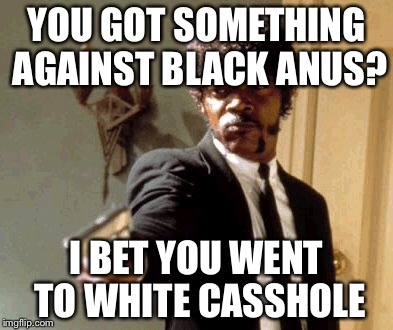 Say That Again I Dare You Meme | YOU GOT SOMETHING AGAINST BLACK ANUS? I BET YOU WENT TO WHITE CASSHOLE | image tagged in memes,say that again i dare you | made w/ Imgflip meme maker