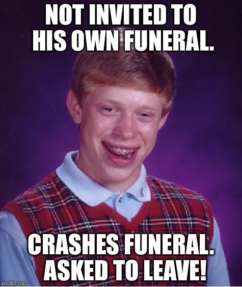 BLB can't die correctly | NOT INVITED TO HIS OWN FUNERAL. CRASHES FUNERAL.  ASKED TO LEAVE! | image tagged in memes,bad luck brian,funeral,drsarcasm | made w/ Imgflip meme maker