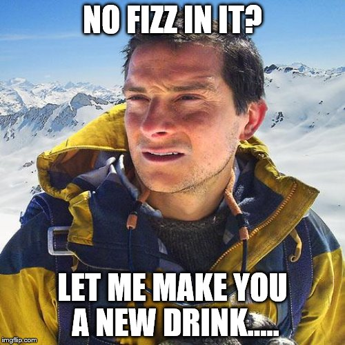 NO FIZZ IN IT? LET ME MAKE YOU A NEW DRINK..... | made w/ Imgflip meme maker