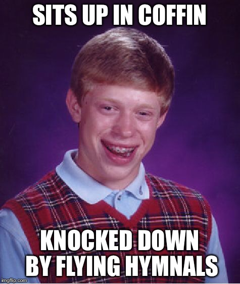 Bad Luck Brian Meme | SITS UP IN COFFIN KNOCKED DOWN BY FLYING HYMNALS | image tagged in memes,bad luck brian | made w/ Imgflip meme maker