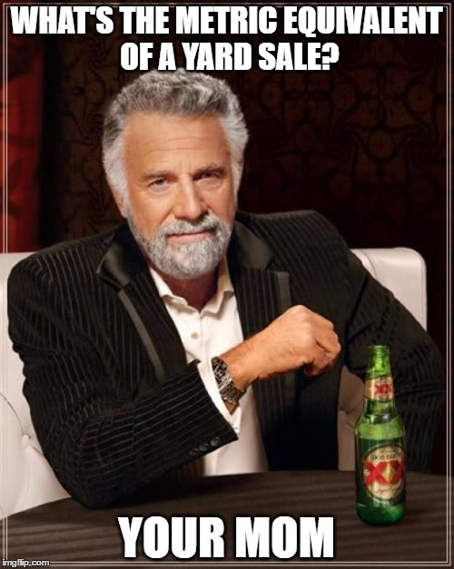WHAT'S THE METRIC EQUIVALENT OF A YARD SALE? YOUR MOM | image tagged in memes,the most interesting man in the world | made w/ Imgflip meme maker