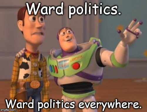 X, X Everywhere Meme | Ward politics. Ward politics everywhere. | image tagged in memes,x,x everywhere,x x everywhere | made w/ Imgflip meme maker