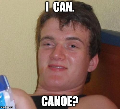 10 Guy Meme | I  CAN. CANOE? | image tagged in memes,10 guy | made w/ Imgflip meme maker