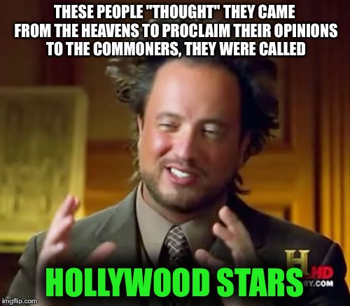"Ancient Aliens Meme | THESE PEOPLE ""THOUGHT"" THEY CAME FROM THE HEAVENS TO PROCLAIM THEIR OPINIONS TO THE COMMONERS, THEY WERE CALLED HOLLYWOOD STARS 