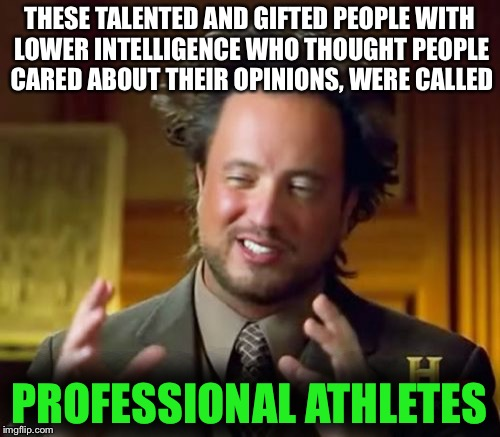 Ancient Aliens Meme | THESE TALENTED AND GIFTED PEOPLE WITH LOWER INTELLIGENCE WHO THOUGHT PEOPLE CARED ABOUT THEIR OPINIONS, WERE CALLED PROFESSIONAL ATHLETES | image tagged in memes,ancient aliens | made w/ Imgflip meme maker