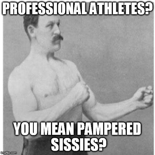 PROFESSIONAL ATHLETES? YOU MEAN PAMPERED SISSIES? | image tagged in overly manly man | made w/ Imgflip meme maker