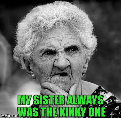 MY SISTER ALWAYS WAS THE KINKY ONE | made w/ Imgflip meme maker